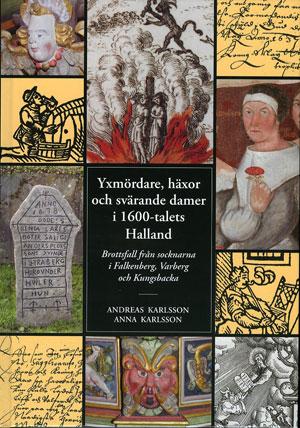 Yxmördare, häxor och svärande damer i 1600-talets Halland : brottsfall från socknarna i Falkenberg, Varberg och Kungsbacka av Andreas Karlsson